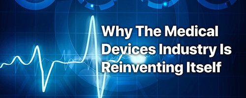 Why The Medical Devices Industry Is Reinventing Itself