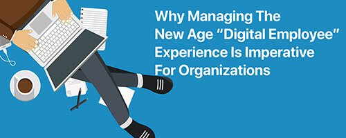 "Why Managing The New Age ""Digital Employee"" Experience Is Imperative For Organizations"